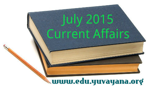July 2015 current affairs for competitions, Current affairs for bank, Current affairs for SBI PO 2015 exam, Current affairs for SSC UPSC PCS, Current affairs of IBPS,