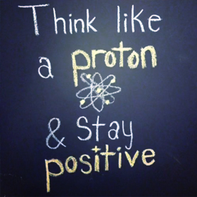 think like a proton and stay positive